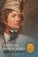 Tadeusz Kościuszko (1746-1817). Syn Wolności